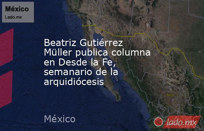 Beatriz Gutiérrez Müller publica columna en Desde la Fe, semanario de la arquidiócesis. Noticias en tiempo real