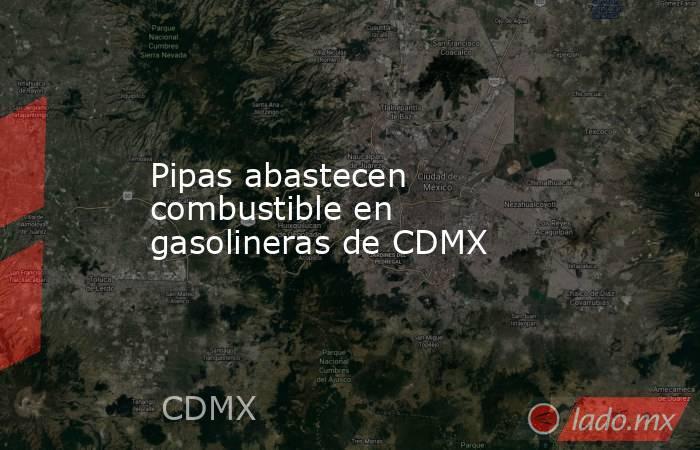 Pipas abastecen combustible en gasolineras de CDMX. Noticias en tiempo real