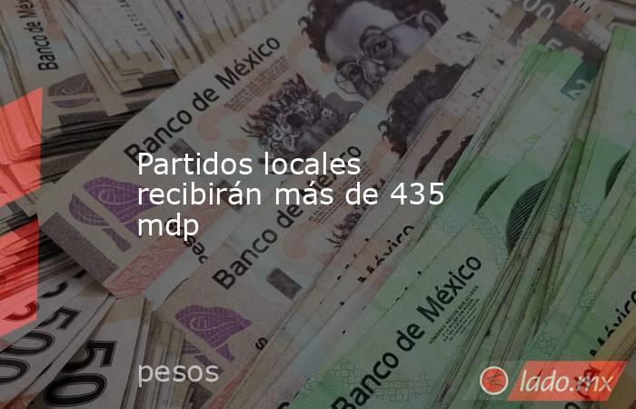 Partidos locales recibirán más de 435 mdp. Noticias en tiempo real