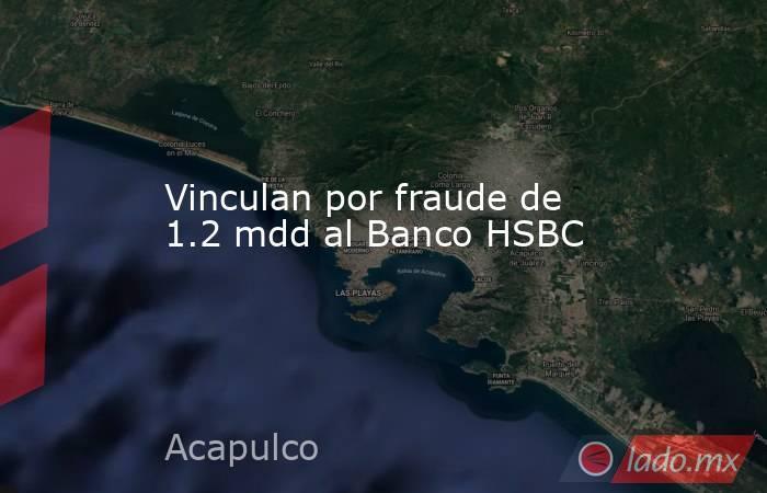 Vinculan por fraude de 1.2 mdd al Banco HSBC. Noticias en tiempo real