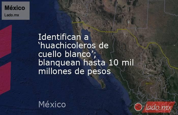 Identifican a 'huachicoleros de cuello blanco'; blanquean hasta 10 mil millones de pesos. Noticias en tiempo real