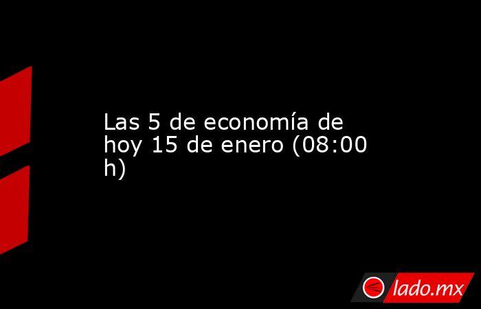 Las 5 de economía de hoy 15 de enero (08:00 h). Noticias en tiempo real