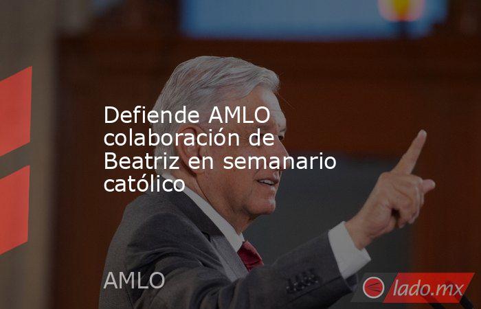 Defiende AMLO colaboración de Beatriz en semanario católico. Noticias en tiempo real