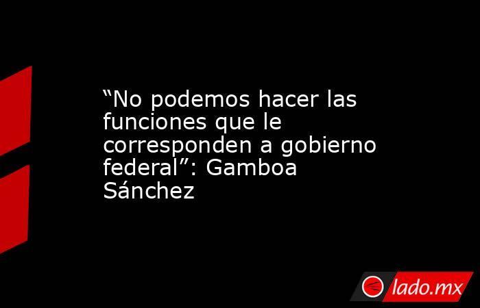 """""""No podemos hacer las funciones que le corresponden a gobierno federal"""": Gamboa Sánchez. Noticias en tiempo real"""