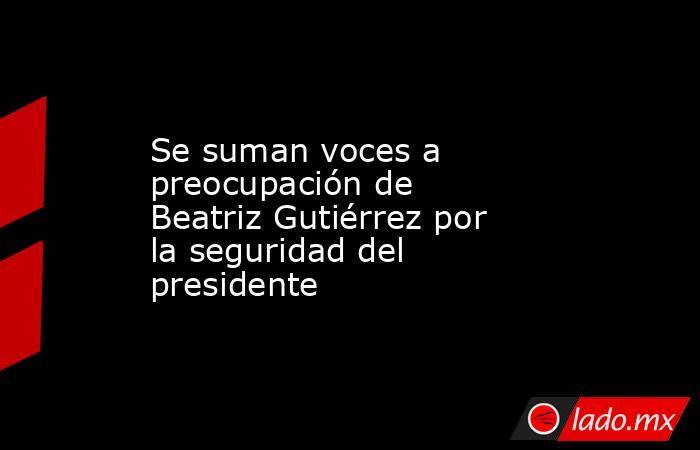 Se suman voces a preocupación de Beatriz Gutiérrez por la seguridad del presidente. Noticias en tiempo real