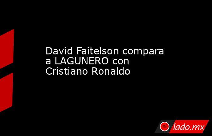 David Faitelson compara a LAGUNERO con Cristiano Ronaldo . Noticias en tiempo real