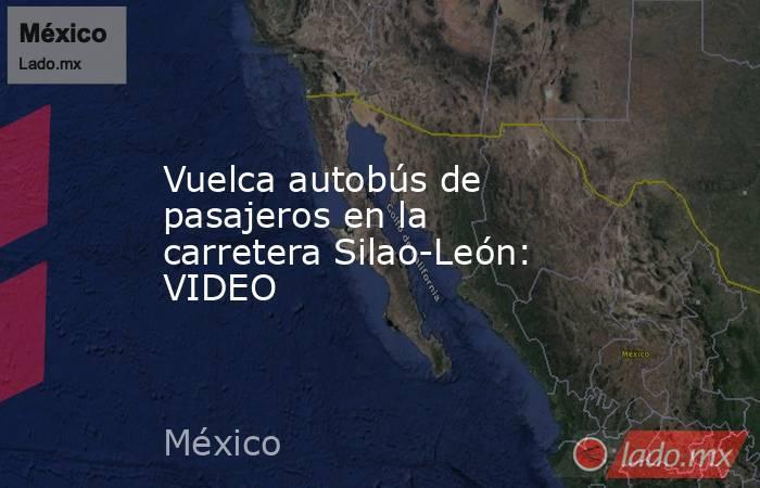 Vuelca autobús de pasajeros en la carretera Silao-León: VIDEO. Noticias en tiempo real