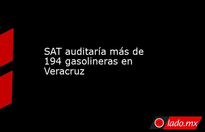 SAT auditaría más de 194 gasolineras en Veracruz. Noticias en tiempo real