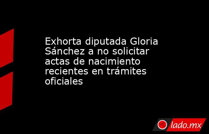 Exhorta diputada Gloria Sánchez a no solicitar actas de nacimiento recientes en trámites oficiales. Noticias en tiempo real