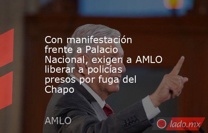 Con manifestación frente a Palacio Nacional, exigen a AMLO liberar a policías presos por fuga del Chapo. Noticias en tiempo real