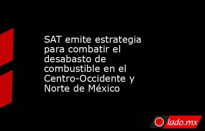 SAT emite estrategia para combatir el desabasto de combustible en el Centro-Occidente y Norte de México. Noticias en tiempo real