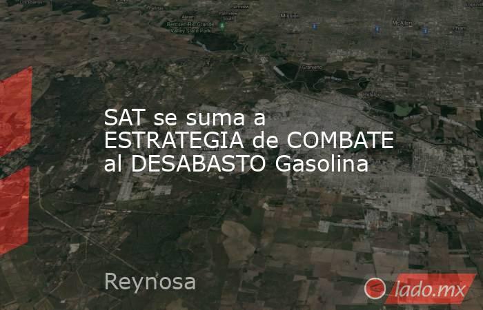 SAT se suma a ESTRATEGIA de COMBATE al DESABASTO Gasolina. Noticias en tiempo real