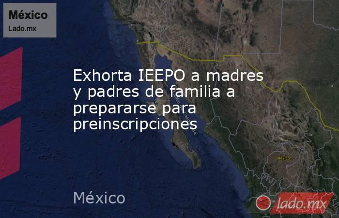 Exhorta IEEPO a madres y padres de familia a prepararse para preinscripciones. Noticias en tiempo real
