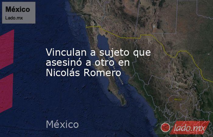 Vinculan a sujeto que asesinó a otro en Nicolás Romero. Noticias en tiempo real