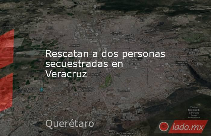 Rescatan a dos personas secuestradas en Veracruz. Noticias en tiempo real