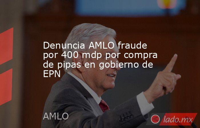 Denuncia AMLO fraude por 400 mdp por compra de pipas en gobierno de EPN. Noticias en tiempo real