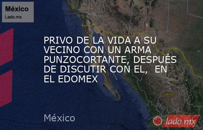 PRIVO DE LA VIDA A SU VECINO CON UN ARMA PUNZOCORTANTE, DESPUÉS DE DISCUTIR CON EL,  EN EL EDOMEX. Noticias en tiempo real