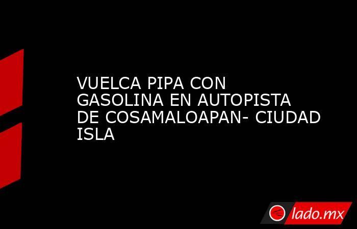 VUELCA PIPA CON GASOLINA EN AUTOPISTA DE COSAMALOAPAN- CIUDAD ISLA. Noticias en tiempo real