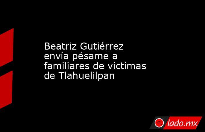 Beatriz Gutiérrez envía pésame a familiares de victimas de Tlahuelilpan. Noticias en tiempo real