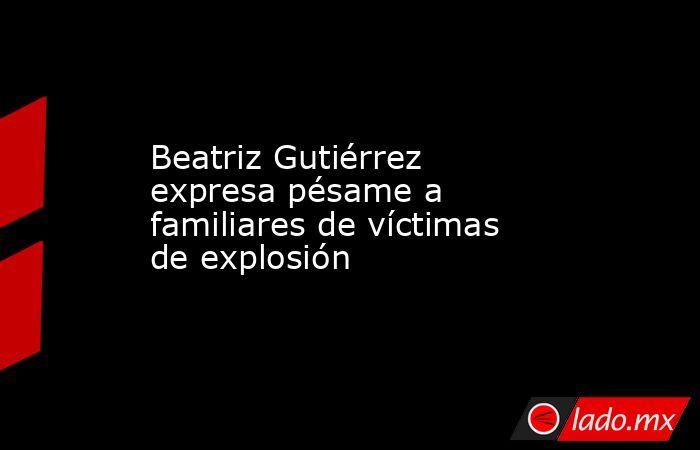 Beatriz Gutiérrez expresa pésame a familiares de víctimas de explosión. Noticias en tiempo real