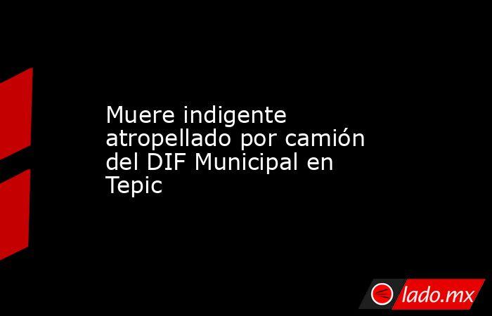 Muere indigente atropellado por camión del DIF Municipal en Tepic. Noticias en tiempo real