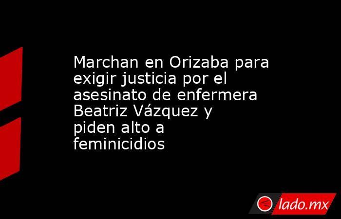 Marchan en Orizaba para exigir justicia por el asesinato de enfermera Beatriz Vázquez y piden alto a feminicidios. Noticias en tiempo real