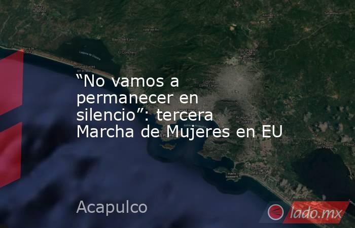 """""""No vamos a permanecer en silencio"""": tercera Marcha de Mujeres en EU. Noticias en tiempo real"""