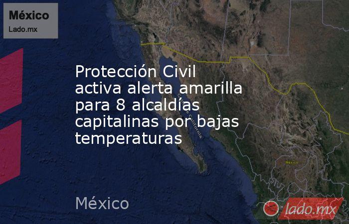 Protección Civil activa alerta amarilla para 8 alcaldías capitalinas por bajas temperaturas. Noticias en tiempo real