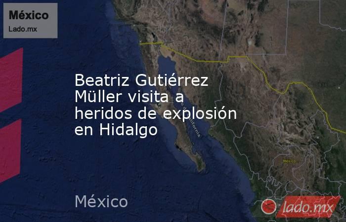 Beatriz Gutiérrez Müller visita a heridos de explosión en Hidalgo. Noticias en tiempo real