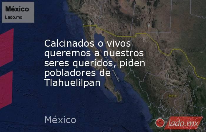 Calcinados o vivos queremos a nuestros seres queridos, piden pobladores de Tlahuelilpan. Noticias en tiempo real