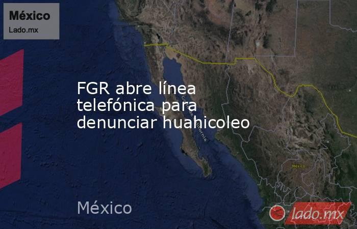 FGR abre línea telefónica para denunciar huahicoleo. Noticias en tiempo real