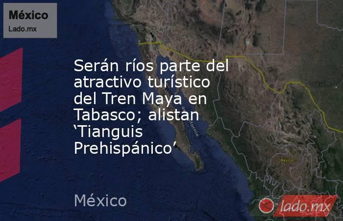 Serán ríos parte del atractivo turístico del Tren Maya en Tabasco; alistan 'Tianguis Prehispánico'. Noticias en tiempo real