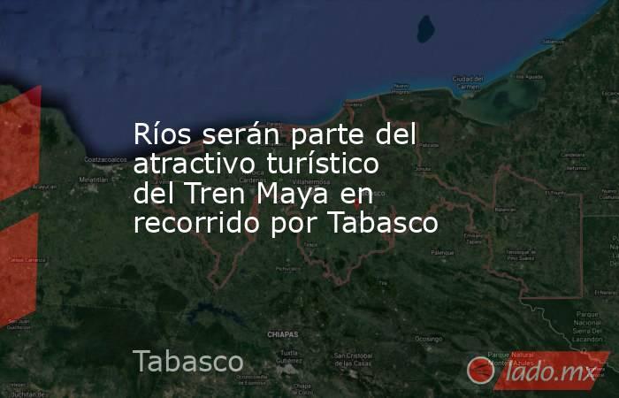 Ríos serán parte del atractivo turístico del Tren Maya en recorrido por Tabasco. Noticias en tiempo real
