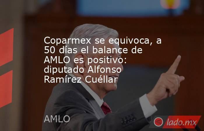 Coparmex se equivoca, a 50 días el balance de AMLO es positivo: diputado Alfonso Ramírez Cuéllar. Noticias en tiempo real