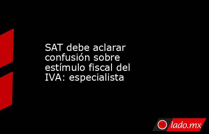 SAT debe aclarar confusión sobre estímulo fiscal del IVA: especialista. Noticias en tiempo real