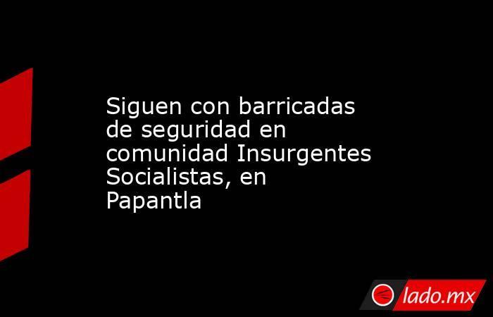 Siguen con barricadas de seguridad en comunidad Insurgentes Socialistas, en Papantla. Noticias en tiempo real
