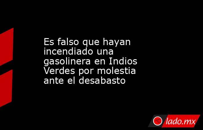 Es falso que hayan incendiado una gasolinera en Indios Verdes por molestia ante el desabasto. Noticias en tiempo real