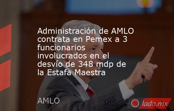 Administración de AMLO contrata en Pemex a 3 funcionarios involucrados en el desvío de 348 mdp de la Estafa Maestra. Noticias en tiempo real
