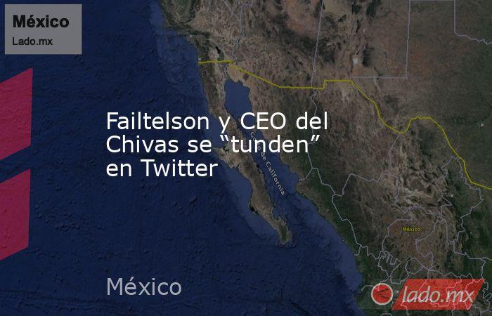 """Failtelson y CEO del Chivas se """"tunden"""" en Twitter. Noticias en tiempo real"""
