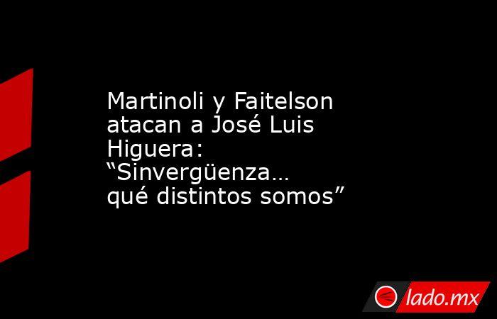 """Martinoli y Faitelson atacan a José Luis Higuera: """"Sinvergüenza… qué distintos somos"""". Noticias en tiempo real"""