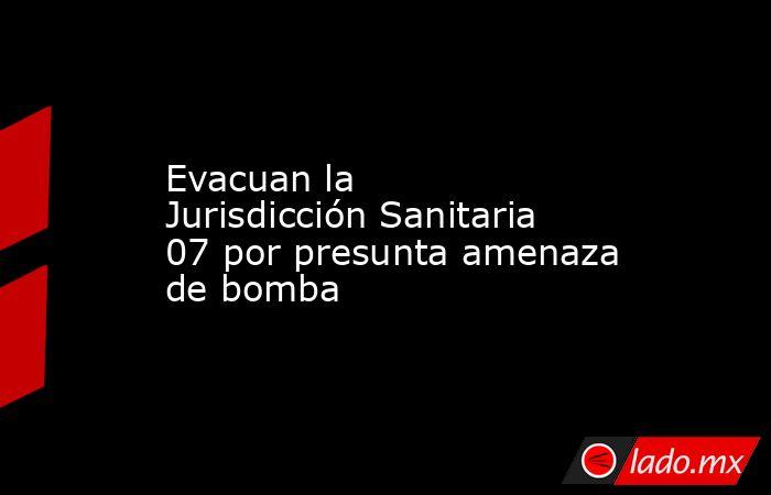 Evacuan la Jurisdicción Sanitaria 07 por presunta amenaza de bomba. Noticias en tiempo real