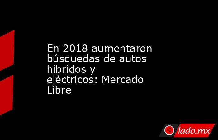 En 2018 aumentaron búsquedas de autos híbridos y eléctricos: Mercado Libre. Noticias en tiempo real