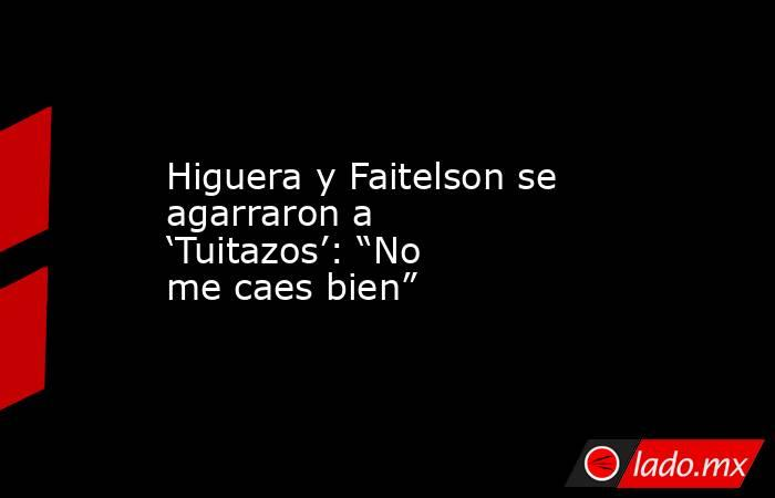 """Higuera y Faitelson se agarraron a 'Tuitazos': """"No me caes bien"""". Noticias en tiempo real"""