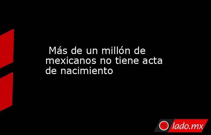 Más de un millón de mexicanos no tiene acta de nacimiento. Noticias en tiempo real