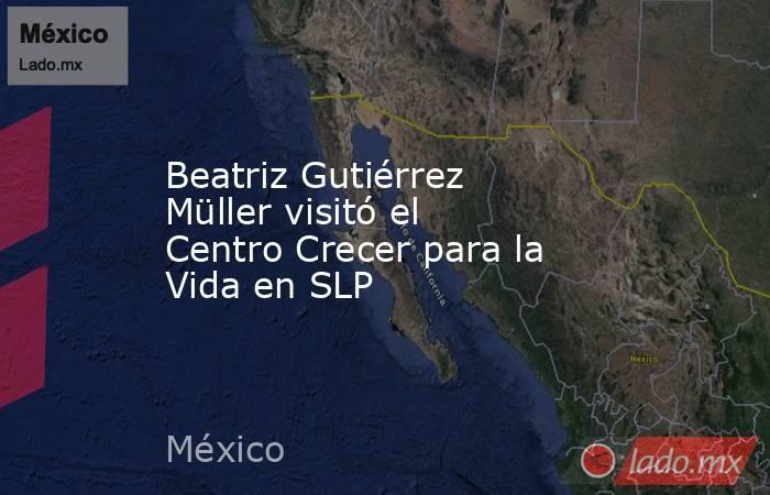 Beatriz Gutiérrez Müller visitó el Centro Crecer para la Vida en SLP. Noticias en tiempo real