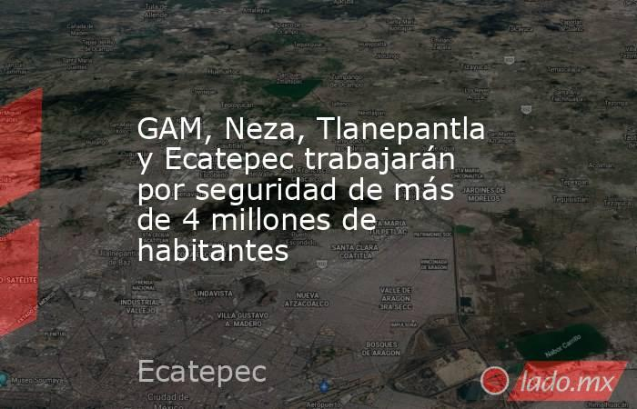 GAM, Neza, Tlanepantla y Ecatepec trabajarán por seguridad de más de 4 millones de habitantes. Noticias en tiempo real