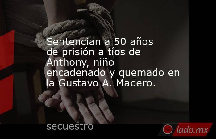 Sentencian a 50 años de prisión a tíos de Anthony, niño encadenado y quemado en la Gustavo A. Madero.. Noticias en tiempo real