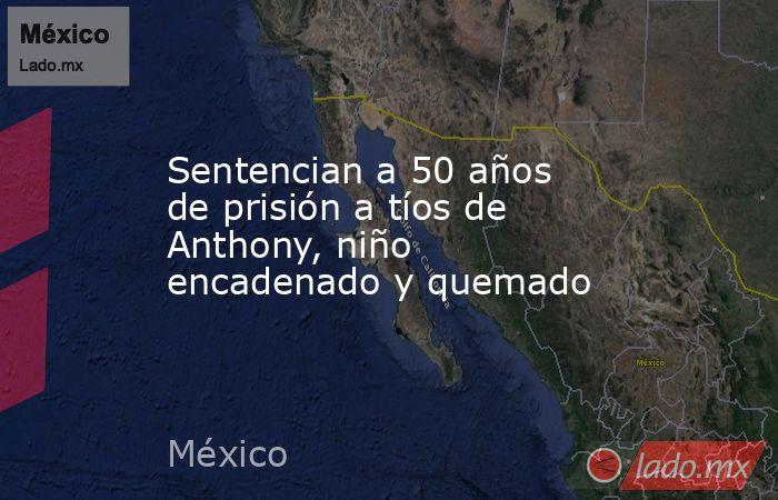 Sentencian a 50 años de prisión a tíos de Anthony, niño encadenado y quemado. Noticias en tiempo real
