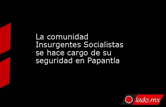 La comunidad Insurgentes Socialistas se hace cargo de su seguridad en Papantla. Noticias en tiempo real