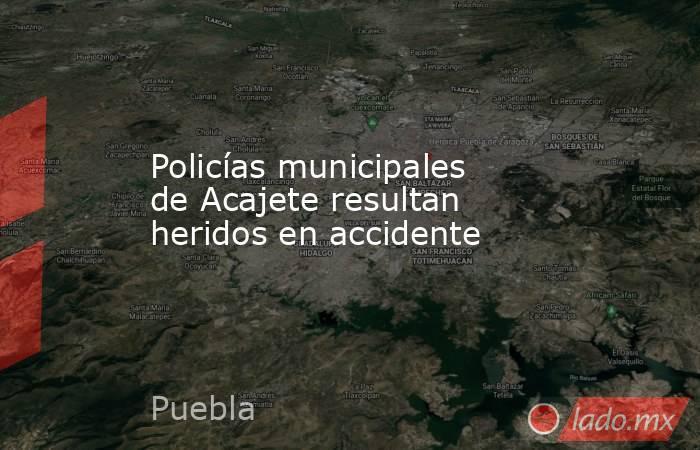Policías municipales de Acajete resultan heridos en accidente. Noticias en tiempo real